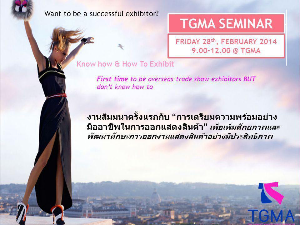 งานสัมมนาครั้งแรกกับ การเตรียมความพร้อมอย่าง มืออาชีพในการออกแสดงสินค้า เพื่อเพิ่มศักยภาพและ พัฒนาทักษะการออกงานแสดงสินค้าอย่างมีประสิทธิภาพ TGMA SEMINAR FRIDAY 28 th, FEBRUARY 2014 9.00-12.00 @ TGMA Want to be a successful exhibitor.