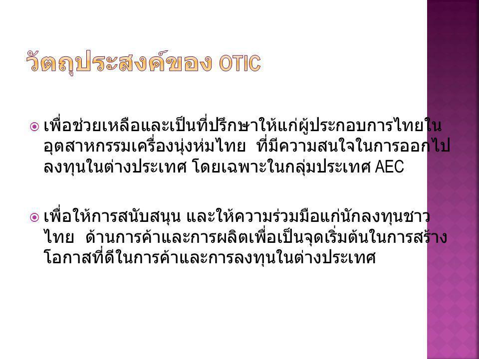  เพื่อช่วยเหลือและเป็นที่ปรึกษาให้แก่ผู้ประกอบการไทยใน อุตสาหกรรมเครื่องนุ่งห่มไทย ที่มีความสนใจในการออกไป ลงทุนในต่างประเทศ โดยเฉพาะในกลุ่มประเทศ AEC  เพื่อให้การสนับสนุน และให้ความร่วมมือแก่นักลงทุนชาว ไทย ด้านการค้าและการผลิตเพื่อเป็นจุดเริ่มต้นในการสร้าง โอกาสที่ดีในการค้าและการลงทุนในต่างประเทศ