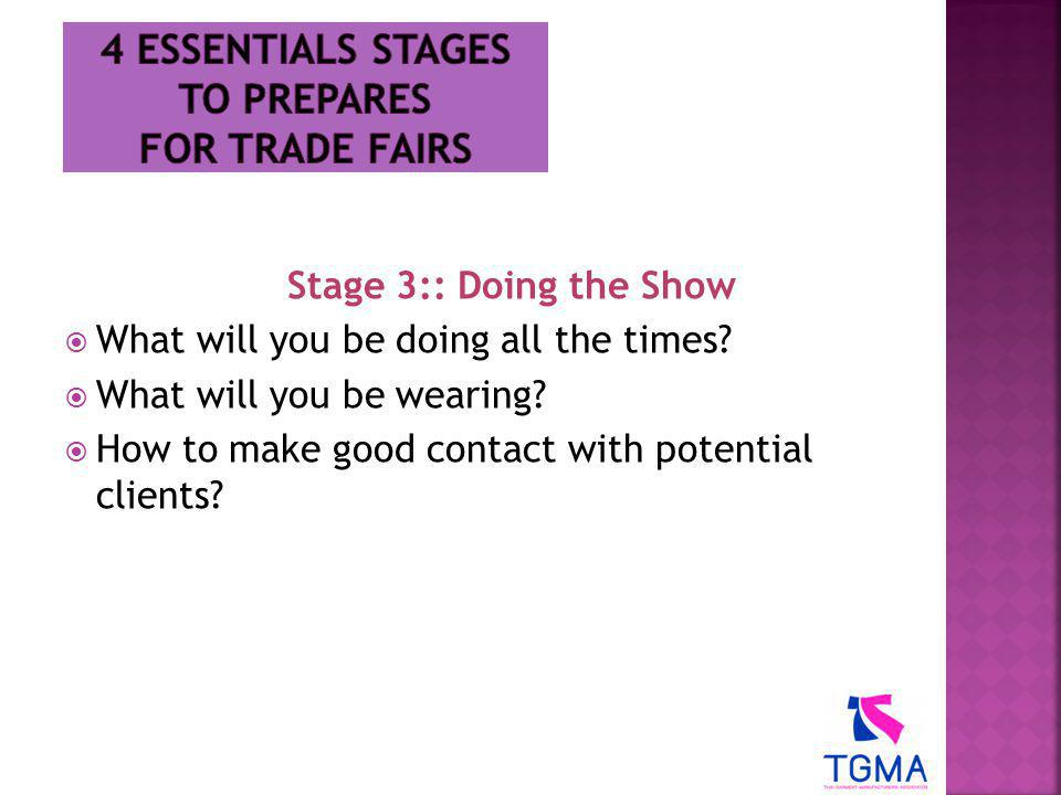 Stage 3:: Doing the Show  What will you be doing all the times?  What will you be wearing?  How to make good contact with potential clients?