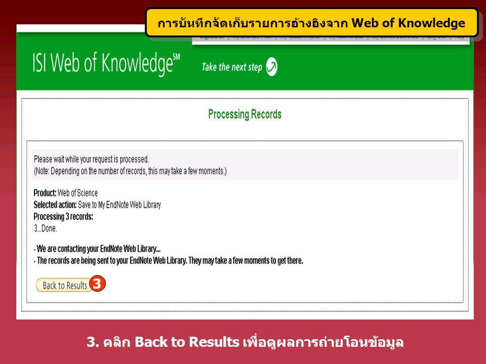 3. คลิก Back to Results เพื่อดูผลการถ่ายโอนข้อมูล 3 การบันทึกจัดเก็บรายการอ้างอิงจาก Web of Knowledge