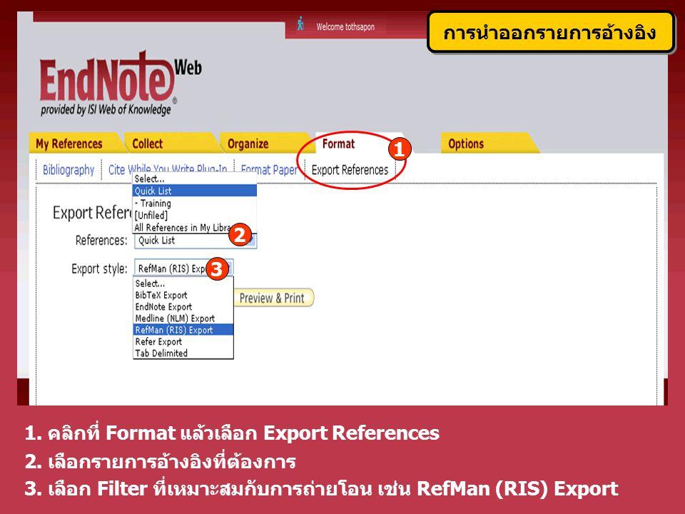 3. เลือก Filter ที่เหมาะสมกับการถ่ายโอน เช่น RefMan (RIS) Export 1. คลิกที่ Format แล้วเลือก Export References 2. เลือกรายการอ้างอิงที่ต้องการ การนำออ