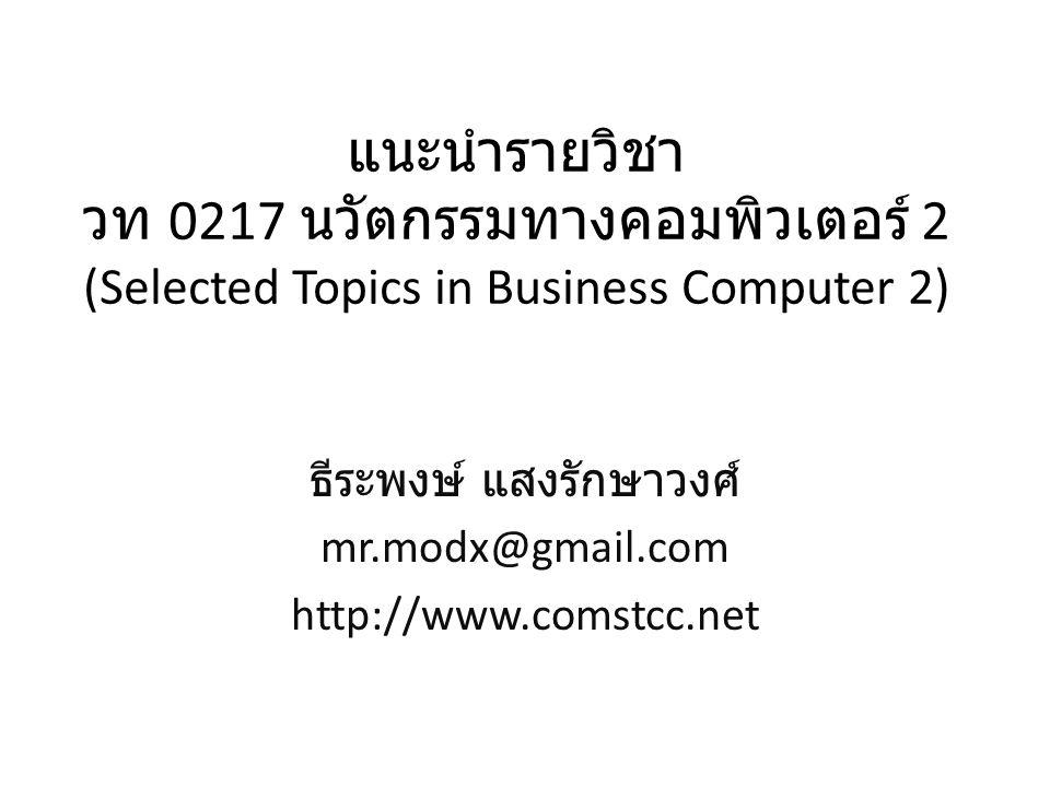 แนะนำรายวิชา วท 0217 นวัตกรรมทางคอมพิวเตอร์ 2 (Selected Topics in Business Computer 2) ธีระพงษ์ แสงรักษาวงศ์ mr.modx@gmail.com http://www.comstcc.net