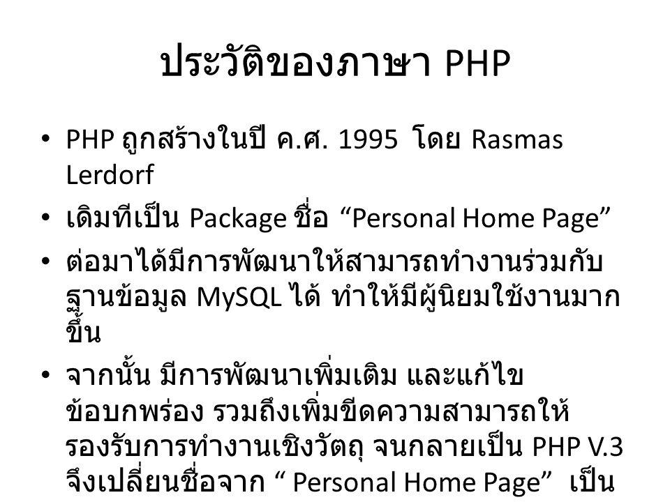 """ประวัติของภาษา PHP PHP ถูกสร้างในปี ค. ศ. 1995 โดย Rasmas Lerdorf เดิมทีเป็น Package ชื่อ """"Personal Home Page"""" ต่อมาได้มีการพัฒนาให้สามารถทำงานร่วมกับ"""