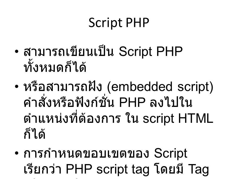 Script PHP สามารถเขียนเป็น Script PHP ทั้งหมดก็ได้ หรือสามารถฝัง (embedded script) คำสั่งหรือฟังก์ชั่น PHP ลงไปใน ตำแหน่งที่ต้องการ ใน script HTML ก็ไ