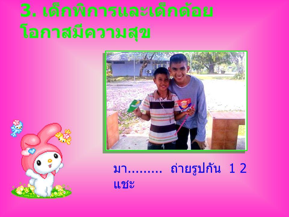 3. เด็กพิการและเด็กด้อย โอกาสมีความสุข มา......... ถ่ายรูปกัน 1 2 แชะ