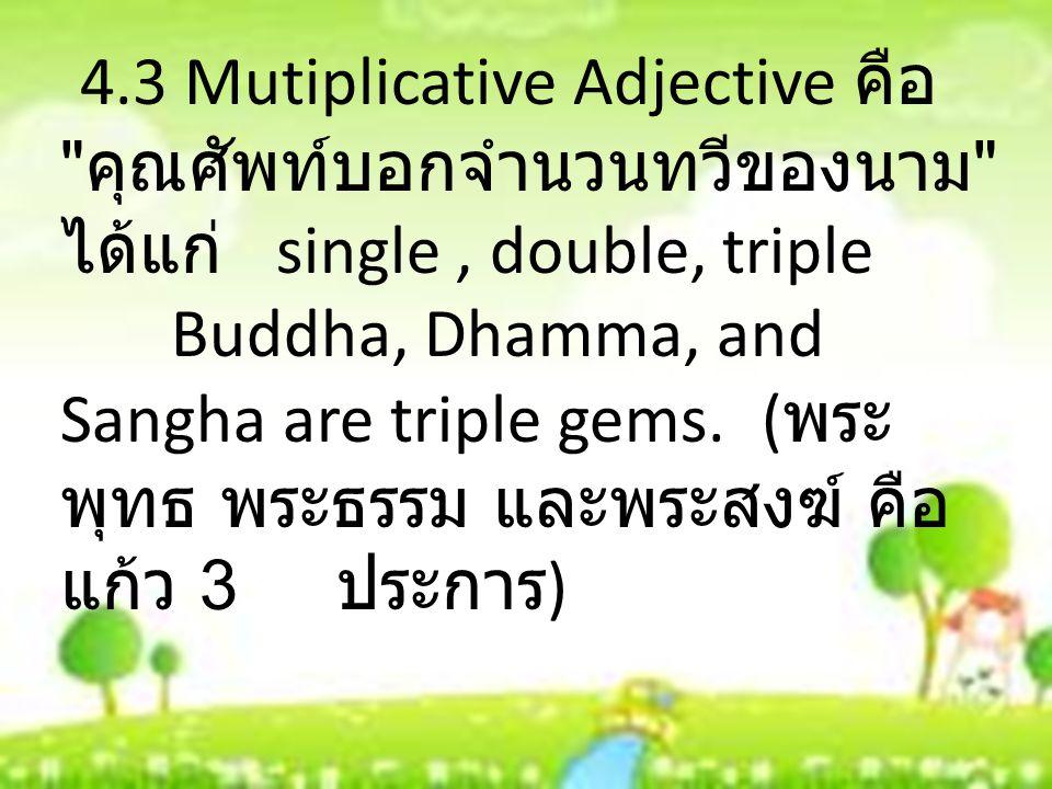 4.3 Mutiplicative Adjective คือ คุณศัพท์บอกจำนวนทวีของนาม ได้แก่ single, double, triple Buddha, Dhamma, and Sangha are triple gems.