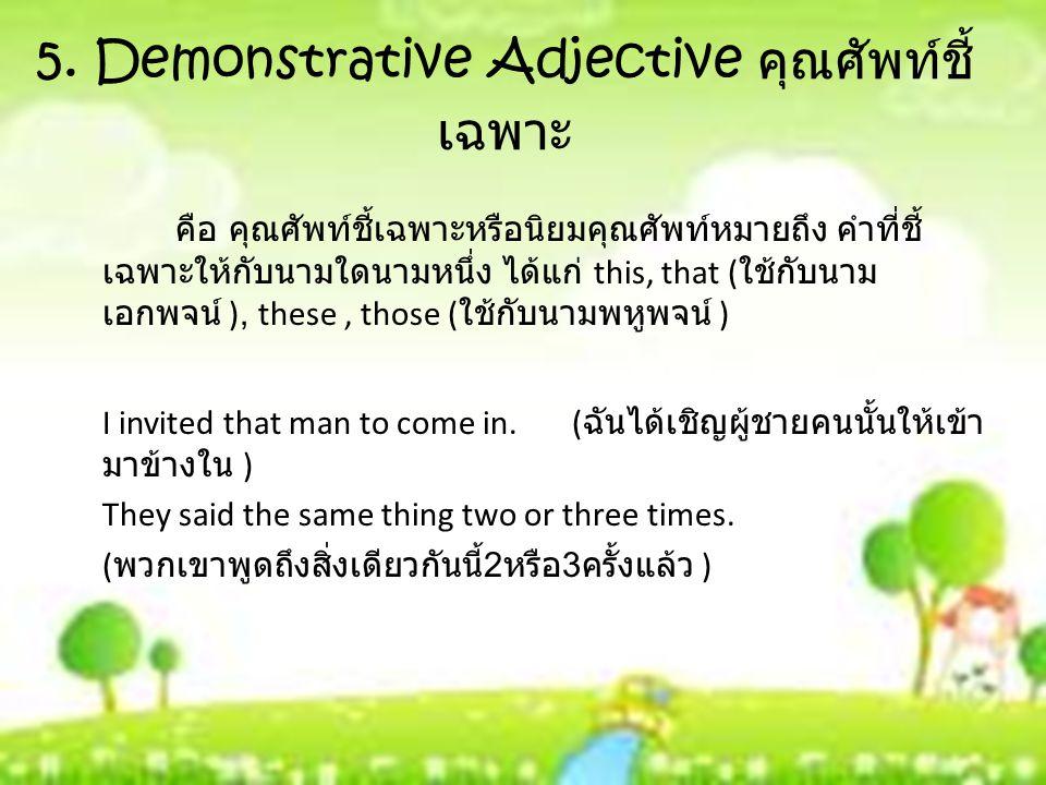 5. Demonstrative Adjective คุณศัพท์ชี้ เฉพาะ คือ คุณศัพท์ชี้เฉพาะหรือนิยมคุณศัพท์หมายถึง คำที่ชี้ เฉพาะให้กับนามใดนามหนึ่ง ได้แก่ this, that ( ใช้กับน