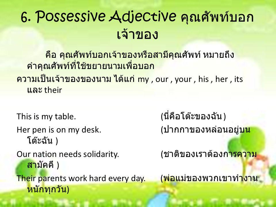 6. Possessive Adjective คุณศัพท์บอก เจ้าของ คือ คุณศัพท์บอกเจ้าของหรือสามีคุณศัพท์ หมายถึง คําคุณศัพท์ที่ใช้ขยายนามเพื่อบอก ความเป็นเจ้าของของนาม ได้แ