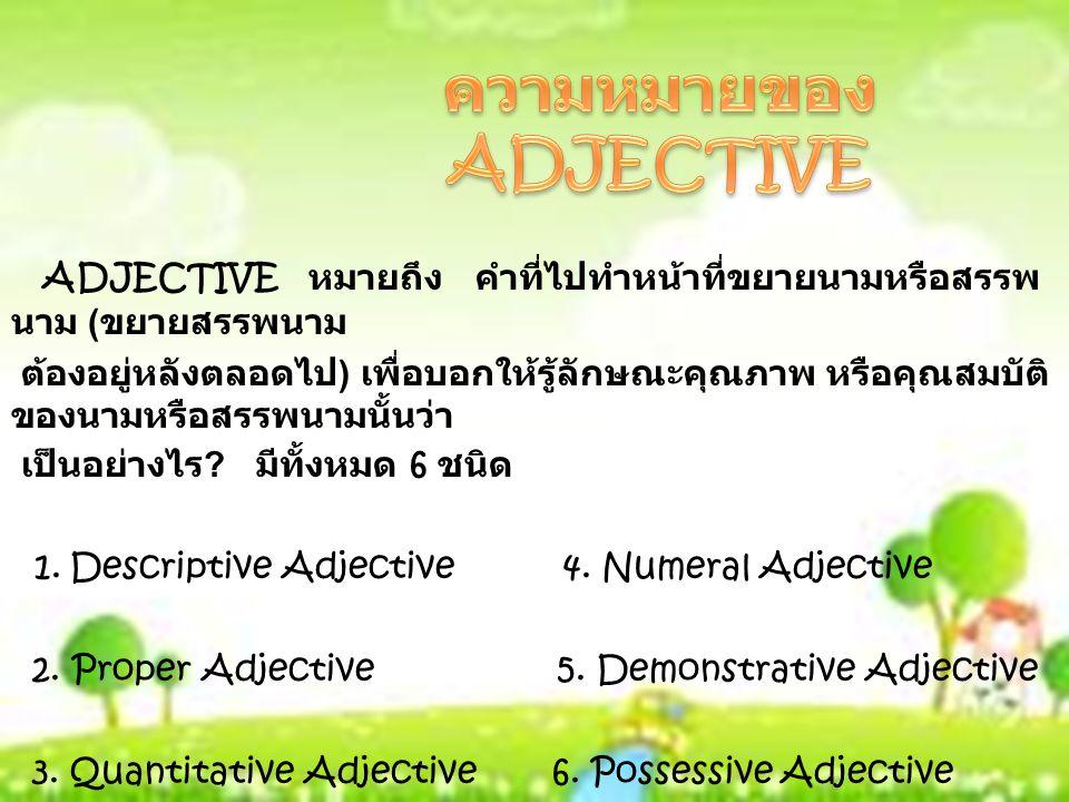 ADJECTIVE หมายถึง คำที่ไปทำหน้าที่ขยายนามหรือสรรพ นาม ( ขยายสรรพนาม ต้องอยู่หลังตลอดไป ) เพื่อบอกให้รู้ลักษณะคุณภาพ หรือคุณสมบัติ ของนามหรือสรรพนามนั้นว่า เป็นอย่างไร .
