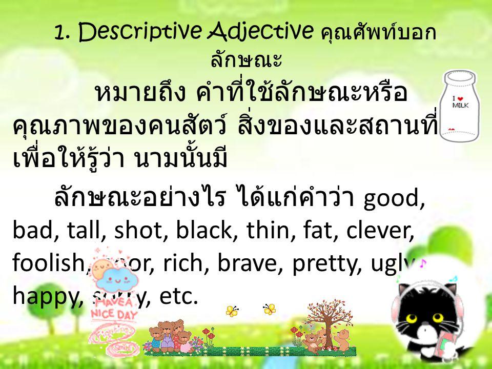 1. Descriptive Adjective คุณศัพท์บอก ลักษณะ หมายถึง คำที่ใช้ลักษณะหรือ คุณภาพของคนสัตว์ สิ่งของและสถานที่ เพื่อให้รู้ว่า นามนั้นมี ลักษณะอย่างไร ได้แก