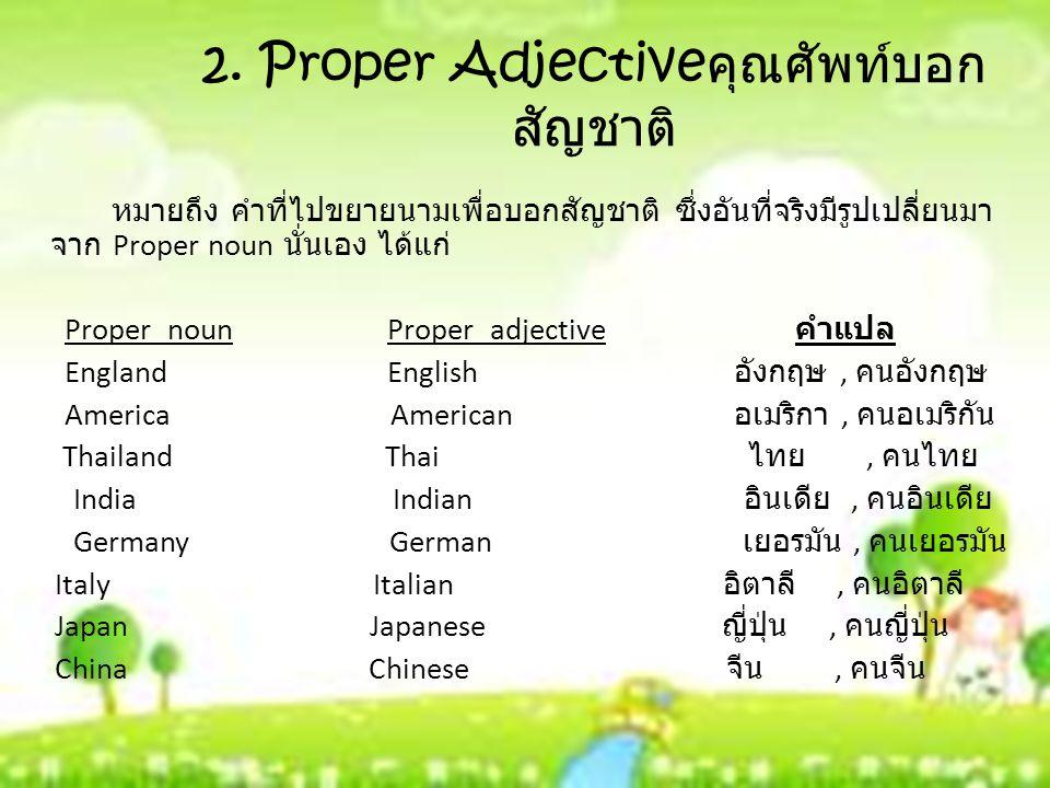 2. Proper Adjective คุณศัพท์บอก สัญชาติ หมายถึง คำที่ไปขยายนามเพื่อบอกสัญชาติ ซึ่งอันที่จริงมีรูปเปลี่ยนมา จาก Proper noun นั่นเอง ได้แก่ Proper noun
