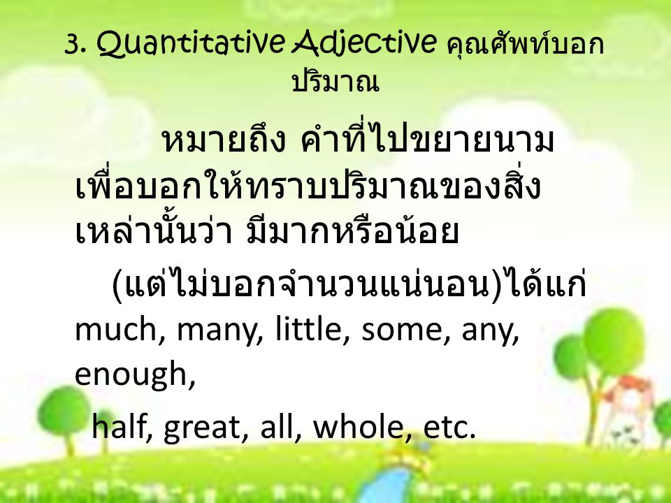 3. Quantitative Adjective คุณศัพท์บอก ปริมาณ หมายถึง คำที่ไปขยายนาม เพื่อบอกให้ทราบปริมาณของสิ่ง เหล่านั้นว่า มีมากหรือน้อย ( แต่ไม่บอกจำนวนแน่นอน ) ไ