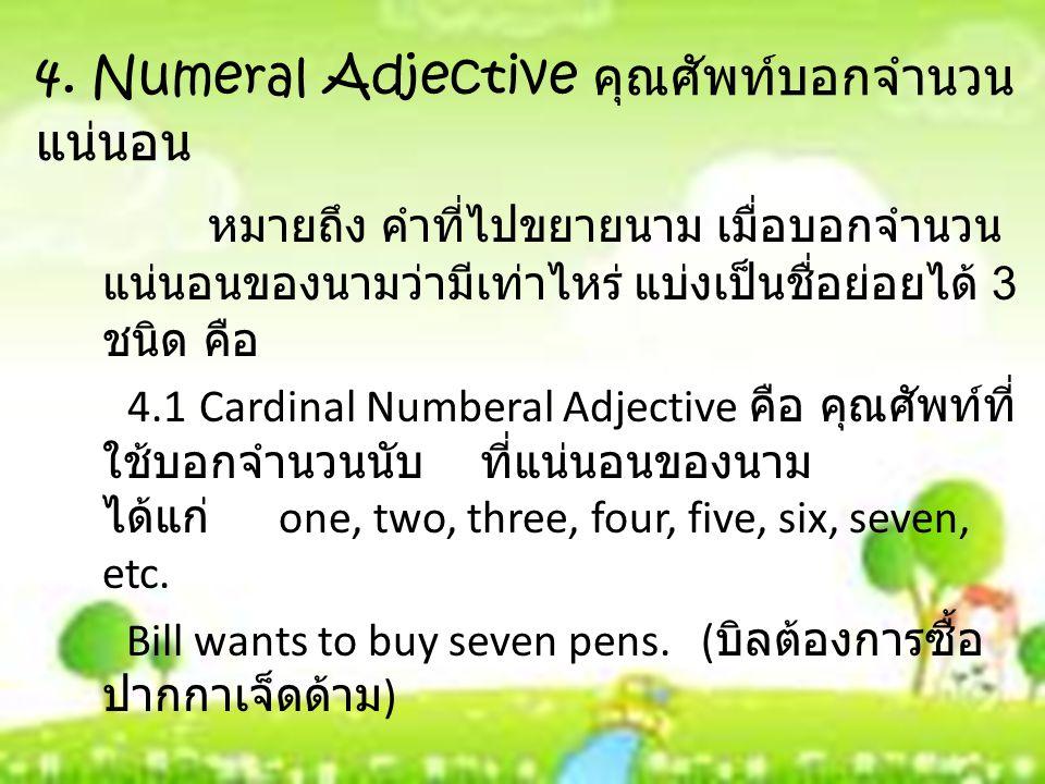 4. Numeral Adjective คุณศัพท์บอกจำนวน แน่นอน หมายถึง คำที่ไปขยายนาม เมื่อบอกจำนวน แน่นอนของนามว่ามีเท่าไหร่ แบ่งเป็นชื่อย่อยได้ 3 ชนิด คือ 4.1 Cardina