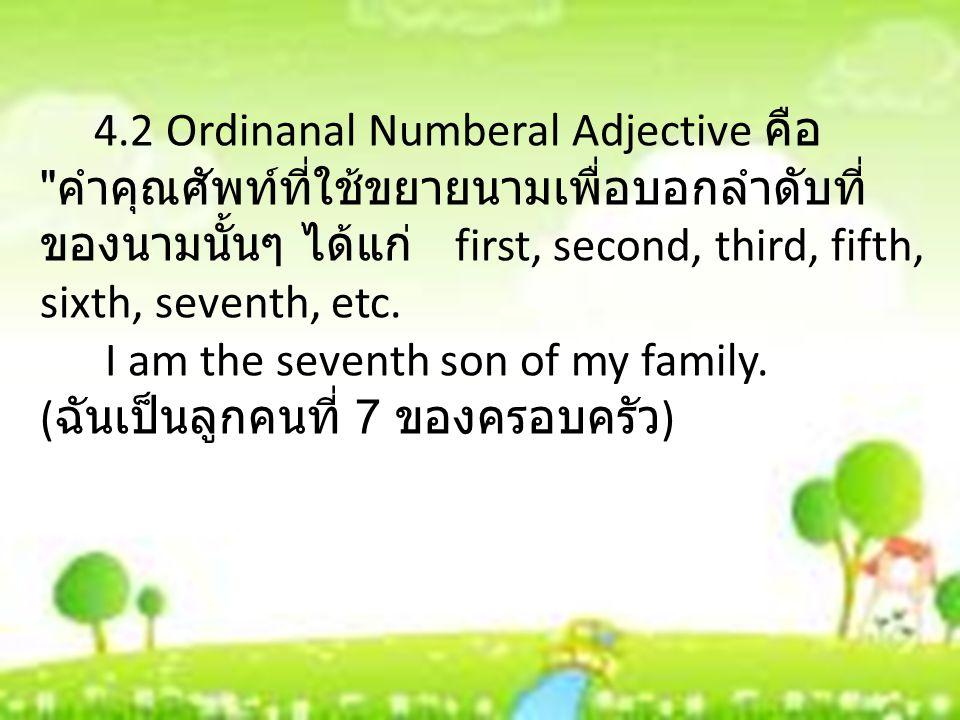 4.2 Ordinanal Numberal Adjective คือ คำคุณศัพท์ที่ใช้ขยายนามเพื่อบอกลำดับที่ ของนามนั้นๆ ได้แก่ first, second, third, fifth, sixth, seventh, etc.