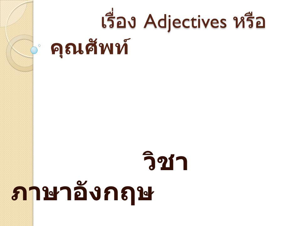 เรื่อง Adjectives หรือ เรื่อง Adjectives หรือ คุณศัพท์ วิชา ภาษาอังกฤษ