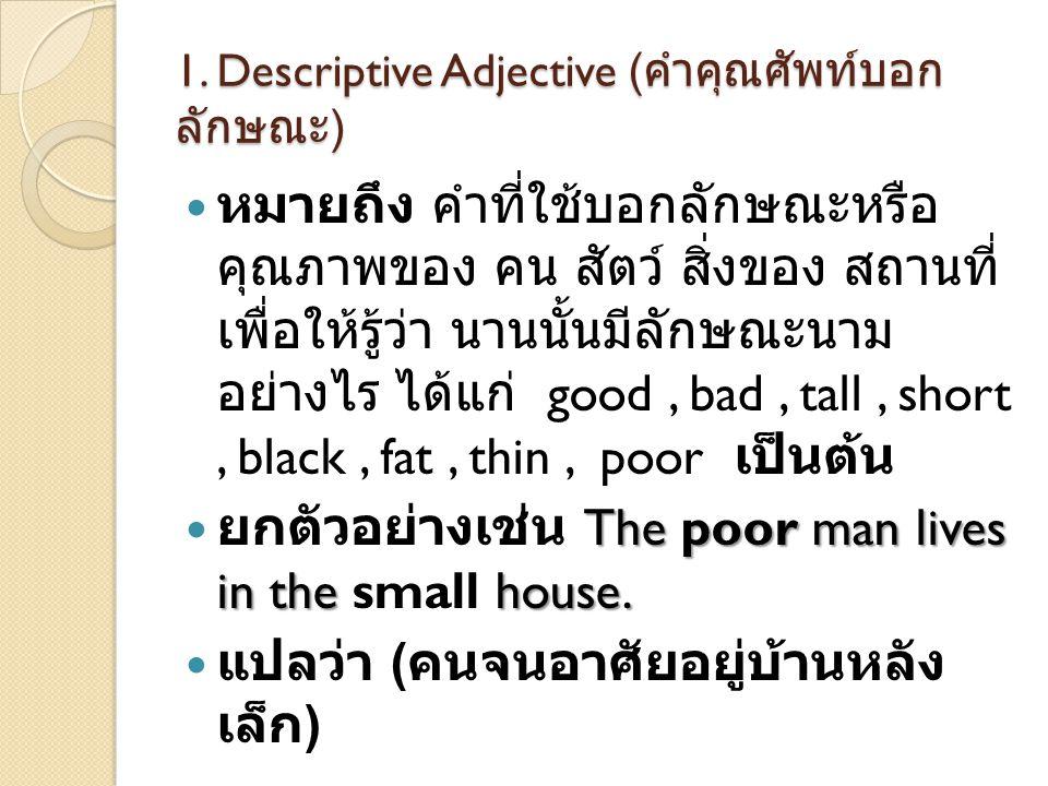1. Descriptive Adjective ( คำคุณศัพท์บอก ลักษณะ )  หมายถึง คำที่ใช้บอกลักษณะหรือ คุณภาพของ คน สัตว์ สิ่งของ สถานที่ เพื่อให้รู้ว่า นานนั้นมีลักษณะนาม