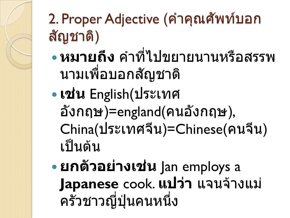 2. Proper Adjective ( คำคุณศัพท์บอก สัญชาติ )  หมายถึง คำที่ไปขยายนานหรือสรรพ นามเพื่อบอกสัญชาติ  เช่น English( ประเทศ อังกฤษ )=england( คนอังกฤษ ),