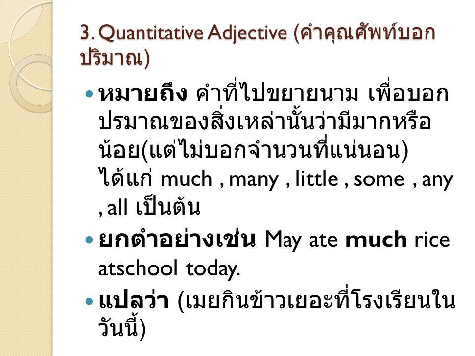 3. Quantitative Adjective ( คำคุณศัพท์บอก ปริมาณ )  หมายถึง คำที่ไปขยายนาม เพื่อบอก ปรมาณของสิ่งเหล่านั้นว่ามีมากหรือ น้อย ( แต่ไม่บอกจำนวนที่แน่นอน