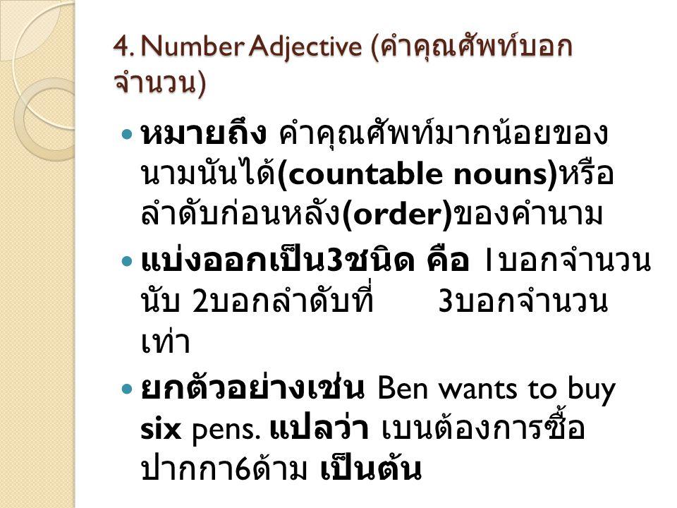 4. Number Adjective ( คำคุณศัพท์บอก จำนวน )  หมายถึง คำคุณศัพท์มากน้อยของ นามนันได้ (countable nouns) หรือ ลำดับก่อนหลัง (order) ของคำนาม  แบ่งออกเป