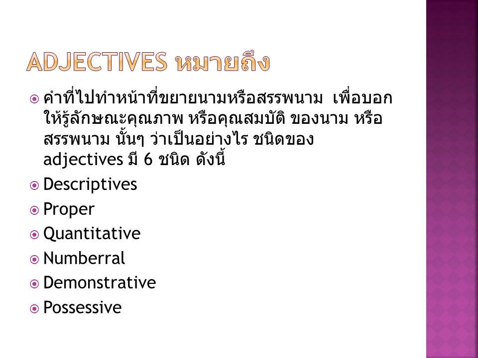  คำที่ไปทำหน้าที่ขยายนามหรือสรรพนาม เพื่อบอก ให้รู้ลักษณะคุณภาพ หรือคุณสมบัติ ของนาม หรือ สรรพนาม นั้นๆ ว่าเป็นอย่างไร ชนิดของ adjectives มี 6 ชนิด ด