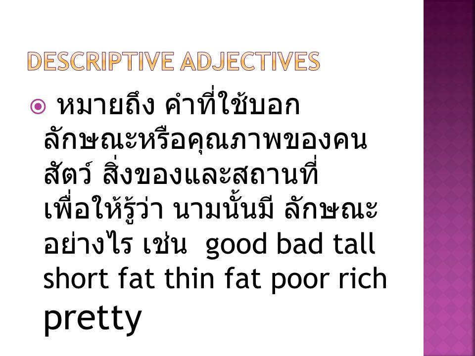  หมายถึง คำที่ใช้บอก ลักษณะหรือคุณภาพของคน สัตว์ สิ่งของและสถานที่ เพื่อให้รู้ว่า นามนั้นมี ลักษณะ อย่างไร เช่น good bad tall short fat thin fat poor rich pretty