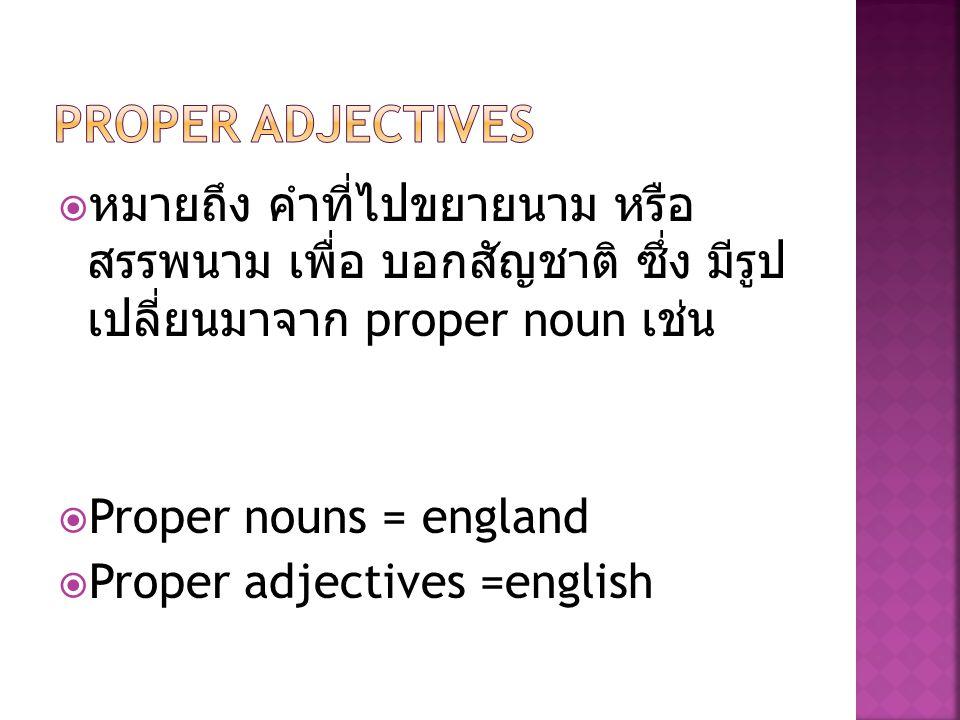  หมายถึง คำที่ไปขยายนาม หรือ สรรพนาม เพื่อ บอกสัญชาติ ซึ่ง มีรูป เปลี่ยนมาจาก proper noun เช่น  Proper nouns = england  Proper adjectives =english