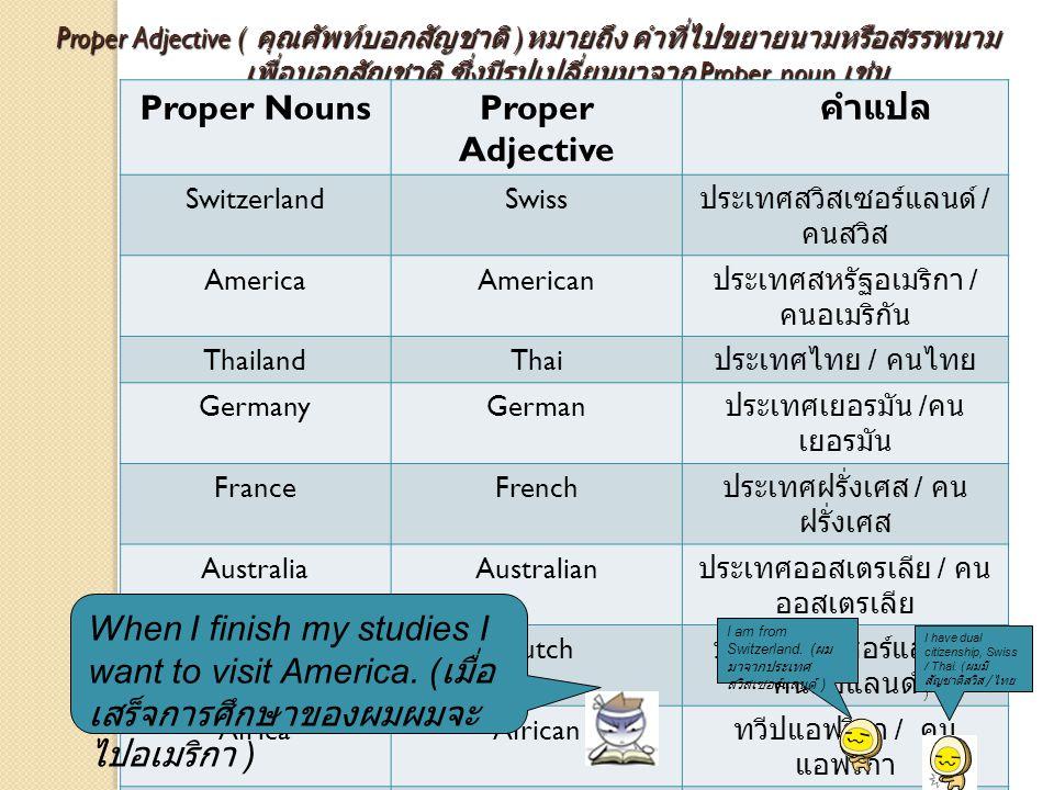 Proper Adjective ( คุณศัพท์บอกสัญชาติ ) หมายถึง คำที่ไปขยายนามหรือสรรพนาม เพื่อบอกสัญชาติ ซึ่งมีรูปเปลี่ยนมาจาก Proper noun เช่น Proper Adjective ( คุ