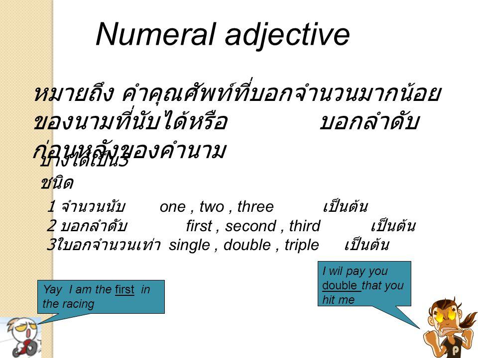 Numeral adjective หมายถึง คำคุณศัพท์ที่บอกจำนวนมากน้อย ของนามที่นับได้หรือ บอกลำดับ ก่อนหลังของคำนาม Yay I am the first in the racing บางได้เป็น 3 ชนิ