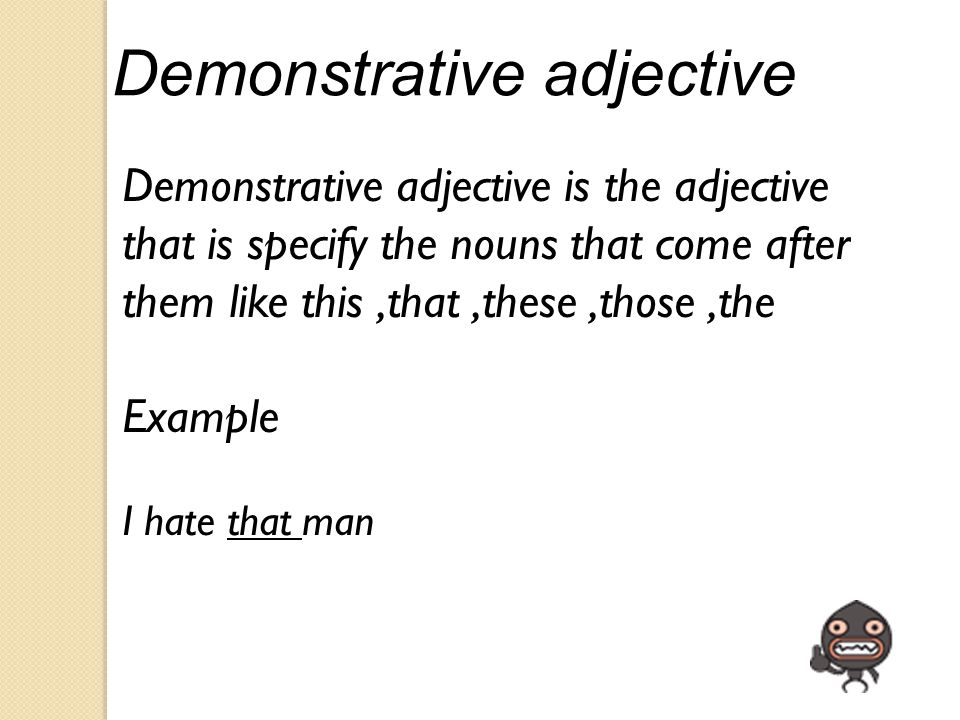 Demonstrative adjective Demonstrative adjective is the adjective that is specify the nouns that come after them like this,that,these,those,the Example