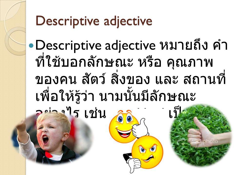 Descriptive adjective DDescriptive adjective หมายถึง คำ ที่ใช้บอกลักษณะ หรือ คุณภาพ ของคน สัตว์ สิ่งของ และ สถานที่ เพื่อให้รู้ว่า นามนั้นมีลักษณะ อ