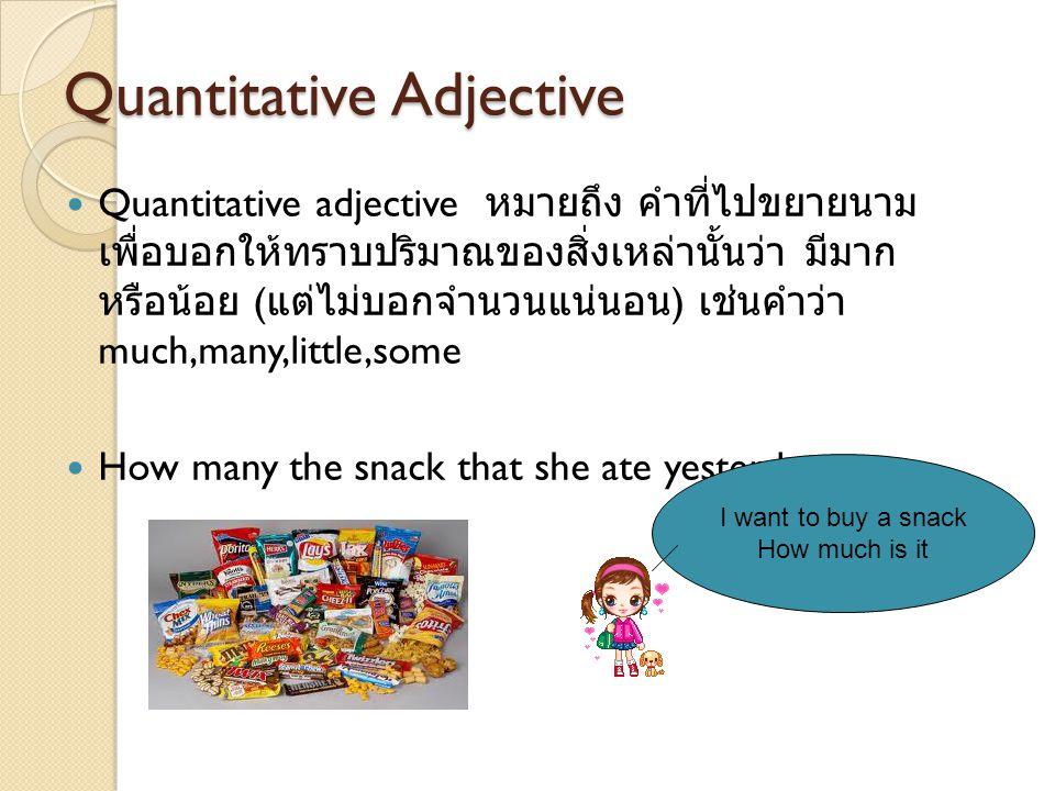 QQuantitative adjective หมายถึง คำที่ไปขยายนาม เพื่อบอกให้ทราบปริมาณของสิ่งเหล่านั้นว่า มีมาก หรือน้อย ( แต่ไม่บอกจำนวนแน่นอน ) เช่นคำว่า much,many,