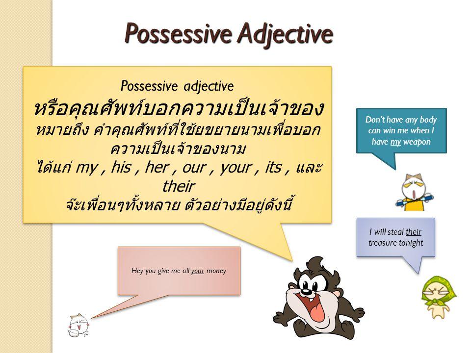 Possessive adjective หรือคุณศัพท์บอกความเป็นเจ้าของ หมายถึง คำคุณศัพท์ที่ใช้ยขยายนามเพื่อบอก ความเป็นเจ้าของนาม ได้แก่ my, his, her, our, your, its, แ