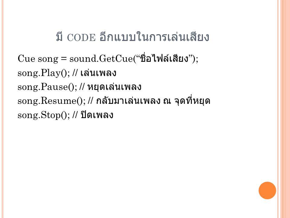 """มี CODE อีกแบบในการเล่นเสียง Cue song = sound.GetCue("""" ชื่อไฟล์เสียง """"); song.Play(); // เล่นเพลง song.Pause(); // หยุดเล่นเพลง song.Resume(); // กลับ"""