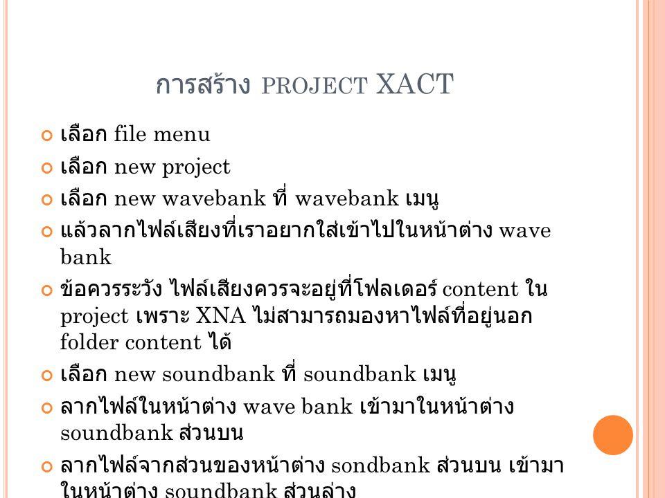 การสร้าง PROJECT XACT เลือก file menu เลือก new project เลือก new wavebank ที่ wavebank เมนู แล้วลากไฟล์เสียงที่เราอยากใส่เข้าไปในหน้าต่าง wave bank ข