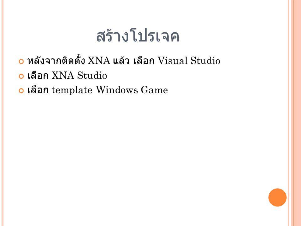 สร้างโปรเจค หลังจากติดตั้ง XNA แล้ว เลือก Visual Studio เลือก XNA Studio เลือก template Windows Game