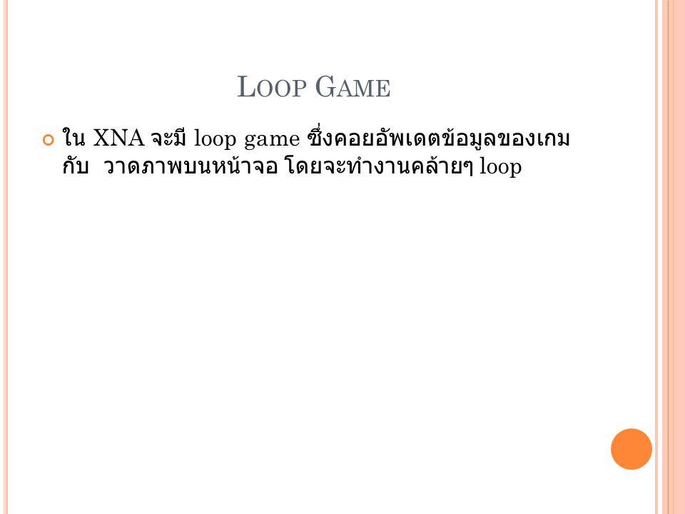L OOP G AME ใน XNA จะมี loop game ซึ่งคอยอัพเดตข้อมูลของเกม กับ วาดภาพบนหน้าจอ โดยจะทำงานคล้ายๆ loop