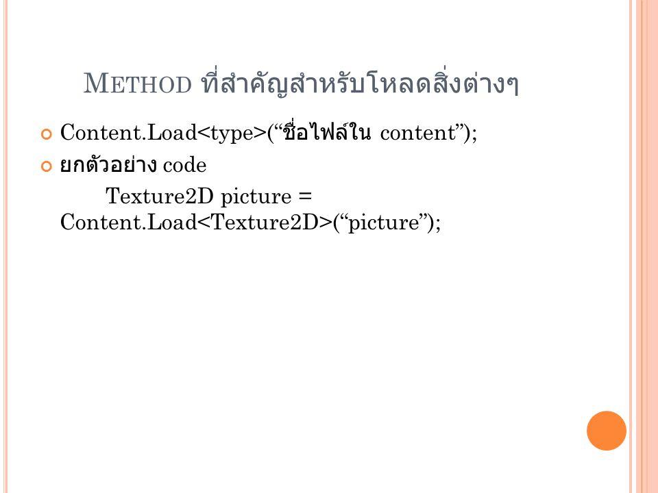 """M ETHOD ที่สำคัญสำหรับโหลดสิ่งต่างๆ Content.Load ("""" ชื่อไฟล์ใน content""""); ยกตัวอย่าง code Texture2D picture = Content.Load (""""picture"""");"""