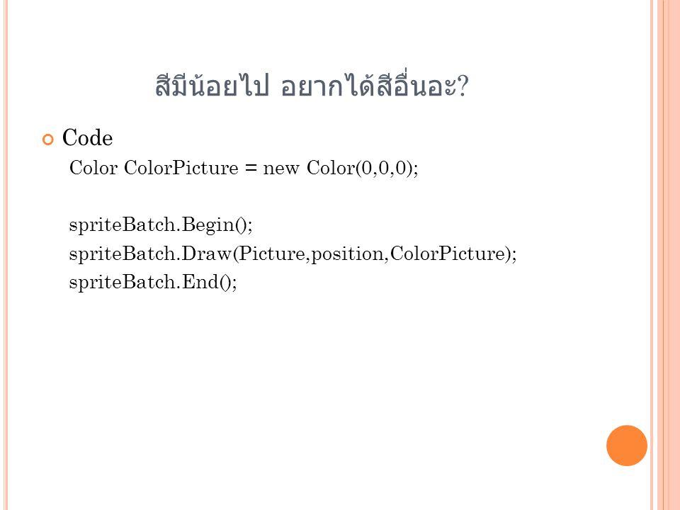 สีมีน้อยไป อยากได้สีอื่นอะ ? Code Color ColorPicture = new Color(0,0,0); spriteBatch.Begin(); spriteBatch.Draw(Picture,position,ColorPicture); spriteB
