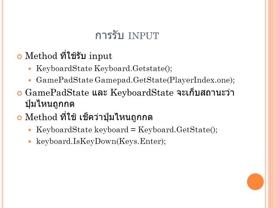 การรับ INPUT Method ที่ใช้รับ input  KeyboardState Keyboard.Getstate();  GamePadState Gamepad.GetState(PlayerIndex.one); GamePadState และ KeyboardSt