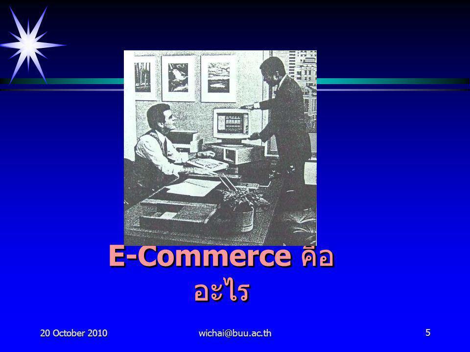 20 October 2010wichai@buu.ac.th6 E-CommerceE-Commerce การพาณิชย์อิเล็กทรอนิกส์ คืออะไร การพาณิชย์อิเล็กทรอนิกส์ คือ การทำ ธุรกรรม หรือการทำการค้าทุกชนิดที่ทำ ผ่านสื่ออิเล็กทรอนิกส์ต่างๆ เช่น การใช้สื่อ โทรทัศน์หรือวิทยุในการโฆษณาขายสินค้า, การใช้แฟกซ์หรือโทรศัพท์ และ คอมพิวเตอร์หรืออินเทอร์เน็ต ในการเสนอ ขายสินค้า