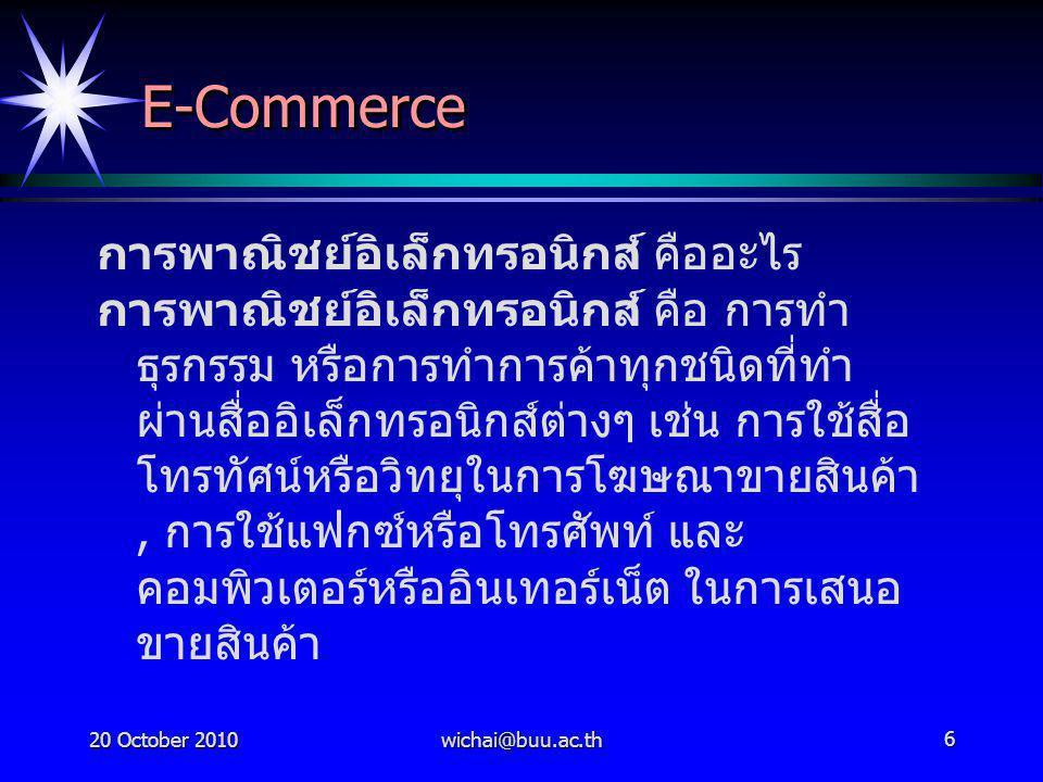 20 October 2010wichai@buu.ac.th6 E-CommerceE-Commerce การพาณิชย์อิเล็กทรอนิกส์ คืออะไร การพาณิชย์อิเล็กทรอนิกส์ คือ การทำ ธุรกรรม หรือการทำการค้าทุกชน