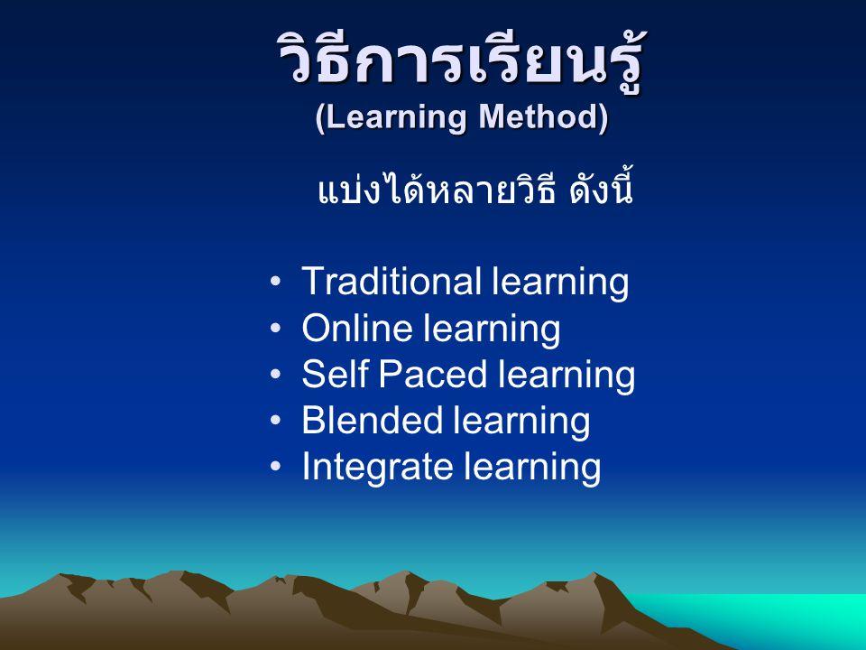 วิธีการเรียนรู้ (Learning Method) แบ่งได้หลายวิธี ดังนี้ •Traditional learning •Online learning •Self Paced learning •Blended learning •Integrate lear