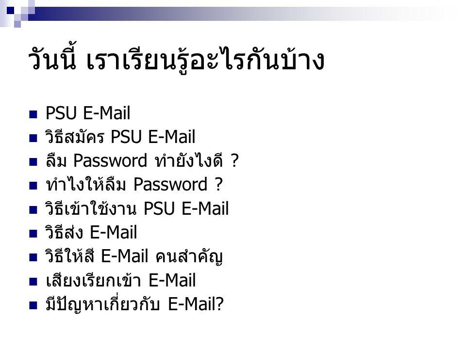 วันนี้ เราเรียนรู้อะไรกันบ้าง  PSU E-Mail  วิธีสมัคร PSU E-Mail  ลืม Password ทำยังไงดี ?  ทำไงให้ลืม Password ?  วิธีเข้าใช้งาน PSU E-Mail  วิธ