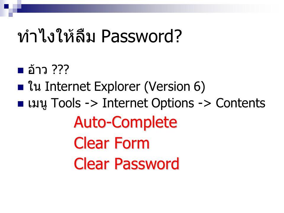 ทำไงให้ลืม Password?  อ้าว ???  ใน Internet Explorer (Version 6)  เมนู Tools -> Internet Options -> ContentsAuto-Complete Clear Form Clear Password