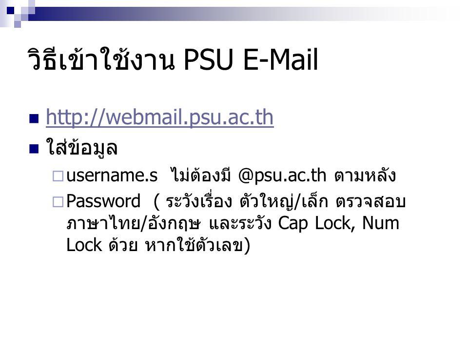 วิธีเข้าใช้งาน PSU E-Mail  http://webmail.psu.ac.th http://webmail.psu.ac.th  ใส่ข้อมูล  username.s ไม่ต้องมี @psu.ac.th ตามหลัง  Password ( ระวัง