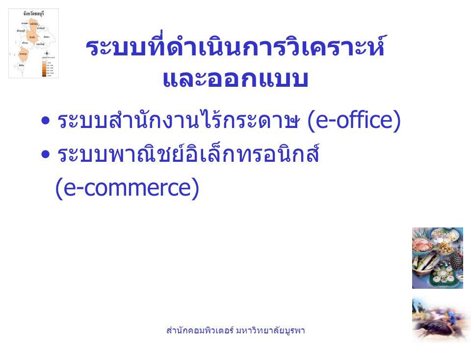 สำนักคอมพิวเตอร์ มหาวิทยาลัยบูรพา ระบบที่ดำเนินการวิเคราะห์ และออกแบบ •ระบบสำนักงานไร้กระดาษ (e-office) •ระบบพาณิชย์อิเล็กทรอนิกส์ (e-commerce)