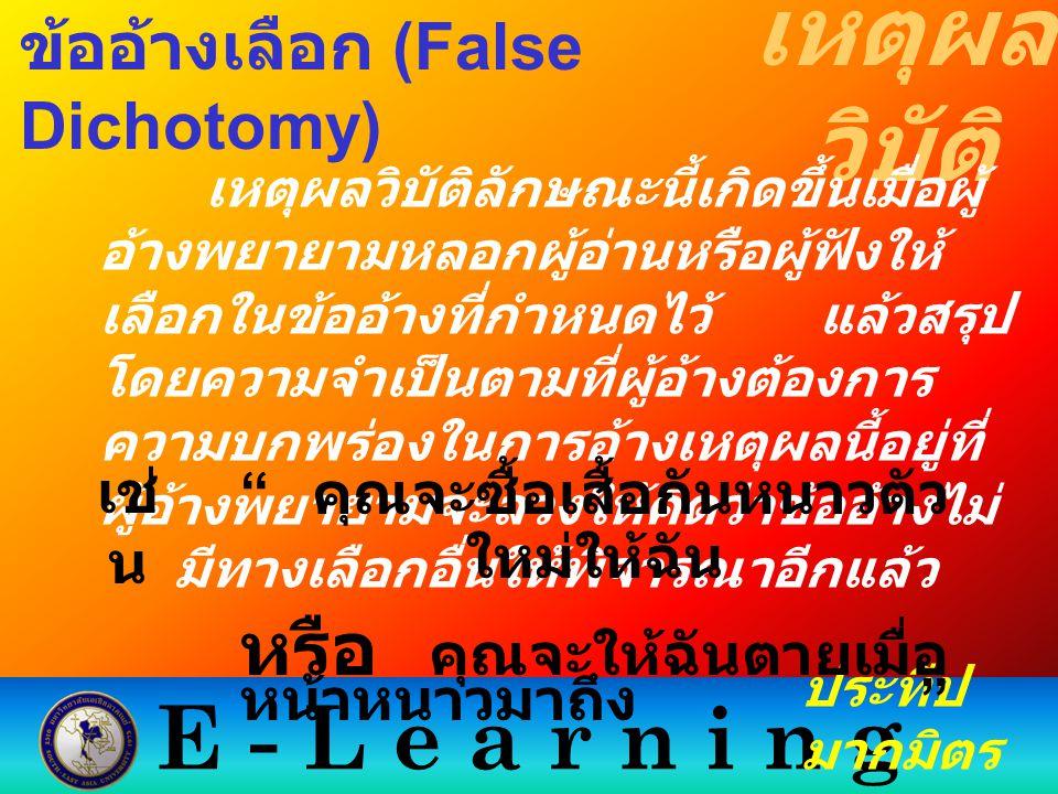 E - L e a r n i n g เหตุผล วิบัติ ประทีป มากมิตร ข้ออ้างเลือก (False Dichotomy) เหตุผลวิบัติลักษณะนี้เกิดขึ้นเมื่อผู้ อ้างพยายามหลอกผู้อ่านหรือผู้ฟังใ
