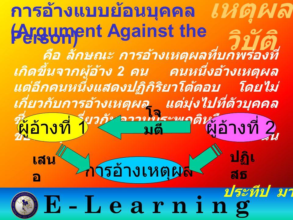 E - L e a r n i n g เหตุผล วิบัติ ประทีป มากมิตร การอ้างแบบย้อนบุคคล (Argument Against the Person) คือ ลักษณะ การอ้างเหตุผลที่บกพร่องที่ เกิดขึ้นจากผู