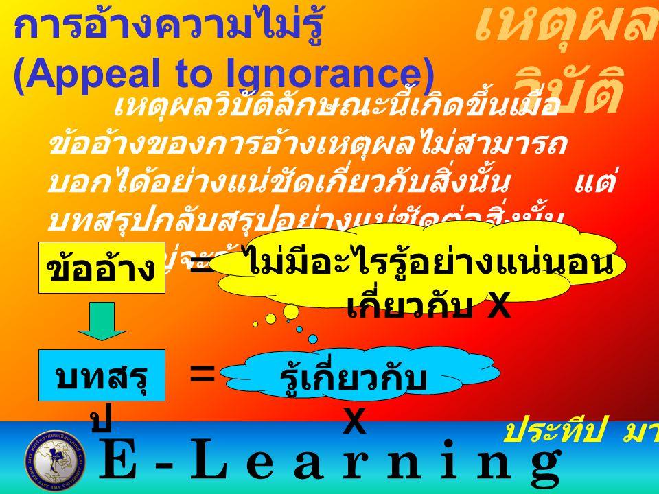 E - L e a r n i n g เหตุผล วิบัติ ประทีป มากมิตร การอ้างความไม่รู้ (Appeal to Ignorance) เหตุผลวิบัติลักษณะนี้เกิดขึ้นเมื่อ ข้ออ้างของการอ้างเหตุผลไม่