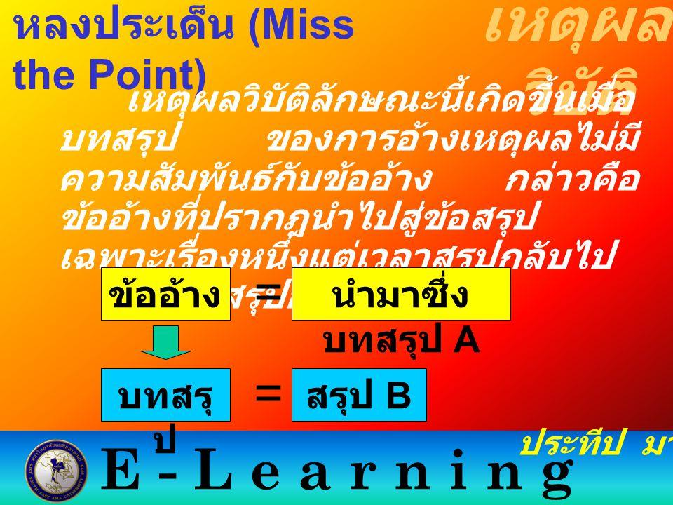 E - L e a r n i n g เหตุผล วิบัติ ประทีป มากมิตร หลงประเด็น (Miss the Point) เหตุผลวิบัติลักษณะนี้เกิดขึ้นเมื่อ บทสรุป ของการอ้างเหตุผลไม่มี ความสัมพั